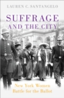 Suffrage and the City : New York Women Battle for the Ballot - eBook