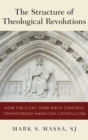 The Structure of Theological Revolutions : How the Fight Over Birth Control Transformed American Catholicism - Book