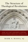 The Structure of Theological Revolutions : How the Fight Over Birth Control Transformed American Catholicism - eBook