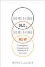 Something Old, Something New : Contemporary Entanglements of Religion and Secularity - eBook