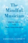 The Mindful Musician : Mental Skills for Peak Performance - eBook
