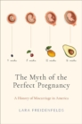 The Myth of the Perfect Pregnancy : A History of Miscarriage in America - Book