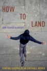 How to Land : Finding Ground in an Unstable World - Book