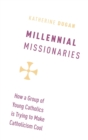 Millennial Missionaries : How a Group of Young Catholics is Trying to Make Catholicism Cool - Book