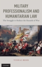 Military Professionalism and Humanitarian Law : The Struggle to Reduce the Hazards of War - Book