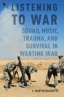 Listening to War : Sound, Music, Trauma, and Survival in Wartime Iraq - Book