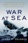 War at Sea : A Shipwrecked History from Antiquity to the Twentieth Century - Book