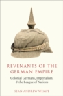 Revenants of the German Empire : Colonial Germans, Imperialism, and the League of Nations - eBook