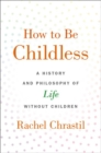How to Be Childless : A History and Philosophy of Life Without Children - Book