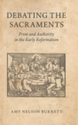 Debating the Sacraments : Print and Authority in the Early Reformation - Book