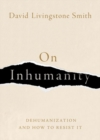 On Inhumanity : Dehumanization and How to Resist It - Book