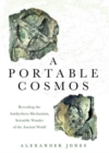 A Portable Cosmos : Revealing the Antikythera Mechanism, Scientific Wonder of the Ancient World - Book