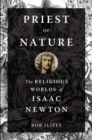 Priest of Nature : The Religious Worlds of Isaac Newton - Book