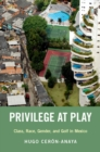 Privilege at Play : Class, Race, Gender, and Golf in Mexico - eBook