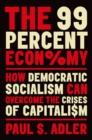 The 99 Percent Economy : How Democratic Socialism Can Overcome the Crises of Capitalism - Book