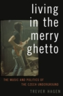 Living in The Merry Ghetto : The Music and Politics of the Czech Underground - eBook