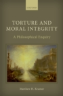 Torture and Moral Integrity : A Philosophical Enquiry - eBook