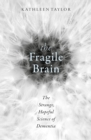 The Fragile Brain : The Strange, Hopeful Science of Dementia - eBook