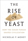 The Rise of Yeast : How the sugar fungus shaped civilisation - eBook