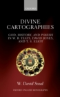 Divine Cartographies : God, History, and Poiesis in W. B. Yeats, David Jones, and T. S. Eliot - eBook