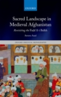 "Sacred Landscape in Medieval Afghanistan : Revisiting the Fada""il-i Balkh - eBook"