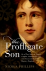 The Profligate Son : Or, a True Story of Family Conflict, Fashionable Vice, and Financial Ruin in Regency England - eBook