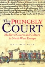 The Princely Court : Medieval Courts and Culture in North-West Europe, 1270-1380 - eBook