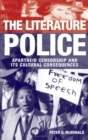 The Literature Police : Apartheid Censorship and Its Cultural Consequences - eBook