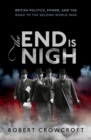The End is Nigh : British Politics, Power, and the Road to the Second World War - eBook