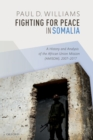 Fighting for Peace in Somalia : A History and Analysis of the African Union Mission (AMISOM), 2007-2017 - eBook