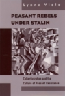 Peasant Rebels Under Stalin : Collectivization and the Culture of Peasant Resistance - eBook