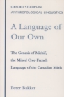 A Language of Our Own : The Genesis of Michif, the Mixed Cree-French Language of the Canadian Metis - eBook