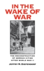 In the Wake of War : The Reconstruction of German Cities after World War II - eBook