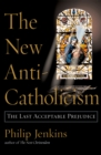 The New Anti-Catholicism : The Last Acceptable Prejudice - eBook