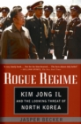 Rogue Regime : Kim Jong Il and the Looming Threat of North Korea - eBook