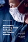 Overcoming Secondary Stress in Medical and Nursing Practice : A Guide to Professional Resilience and Personal Well-Being - eBook