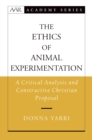 The Ethics of Animal Experimentation : A Critical Analysis and Constructive Christian Proposal - eBook