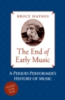 The End of Early Music : A Period Performer's History of Music for the Twenty-First Century - eBook