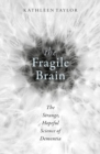 The Fragile Brain : The strange, hopeful science of dementia - Book