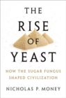 The Rise of Yeast : How the sugar fungus shaped civilisation - Book