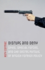 Disrupt and Deny : Spies, Special Forces, and the Secret Pursuit of British Foreign Policy - Book