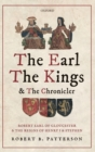 The Earl, the Kings, and the Chronicler : Robert Earl of Gloucester and the Reigns of Henry I and Stephen - Book