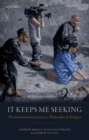 It Keeps Me Seeking : The Invitation from Science, Philosophy and Religion - Book