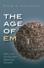 The Age of Em : Work, Love, and Life when Robots Rule the Earth - Book