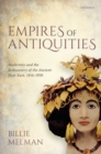 Empires of Antiquities : Modernity and the Rediscovery of the Ancient Near East, 1914-1950 - Book
