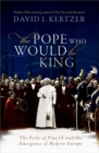 The Pope Who Would Be King : The Exile of Pius IX and the Emergence of Modern Europe - Book