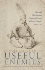 Useful Enemies : Islam and The Ottoman Empire in Western Political Thought, 1450-1750 - Book