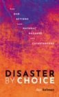 Disaster by Choice : How our actions turn natural hazards into catastrophes - Book
