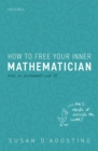 How to Free Your Inner Mathematician : Notes on Mathematics and Life - Book