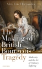The Making of British Bourgeois Tragedy : Modernity and the Art of Ordinary Suffering - Book